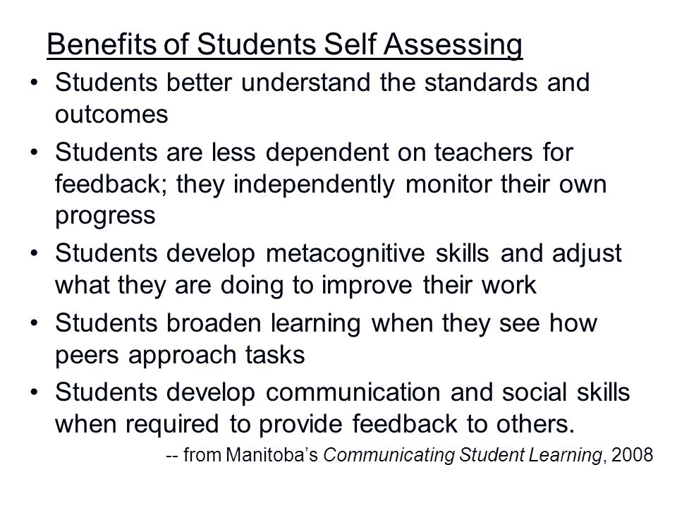 Benefits of Students Self Assessing Students better understand the standards and outcomes Students are less dependent on teachers for feedback; they i
