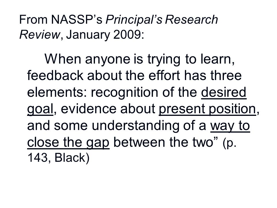From NASSP's Principal's Research Review, January 2009: When anyone is trying to learn, feedback about the effort has three elements: recognition of t