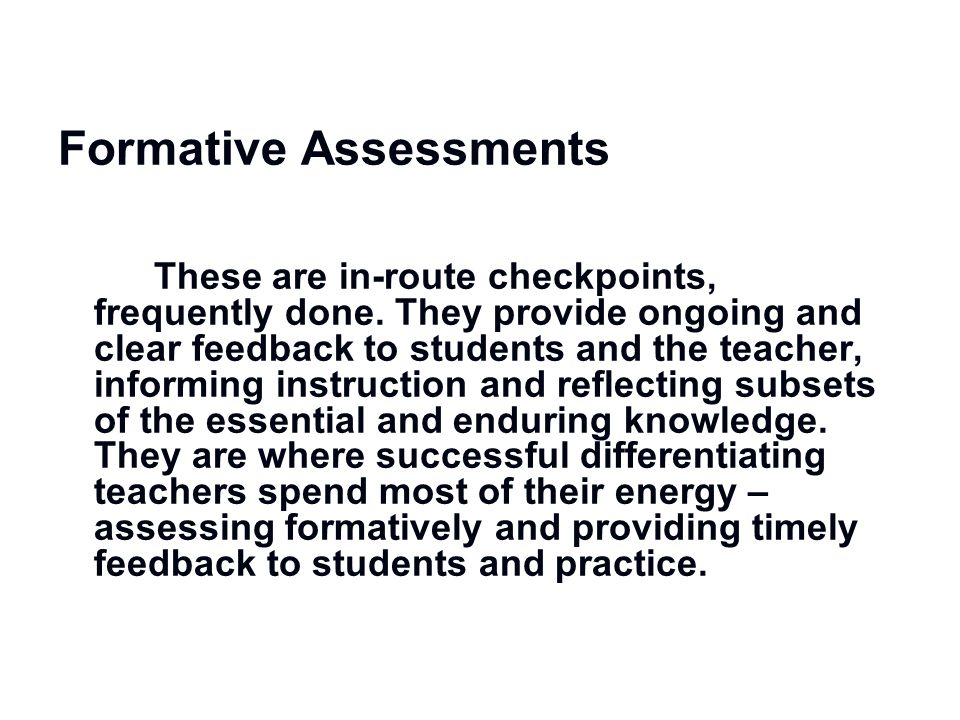 Formative Assessments These are in-route checkpoints, frequently done. They provide ongoing and clear feedback to students and the teacher, informing