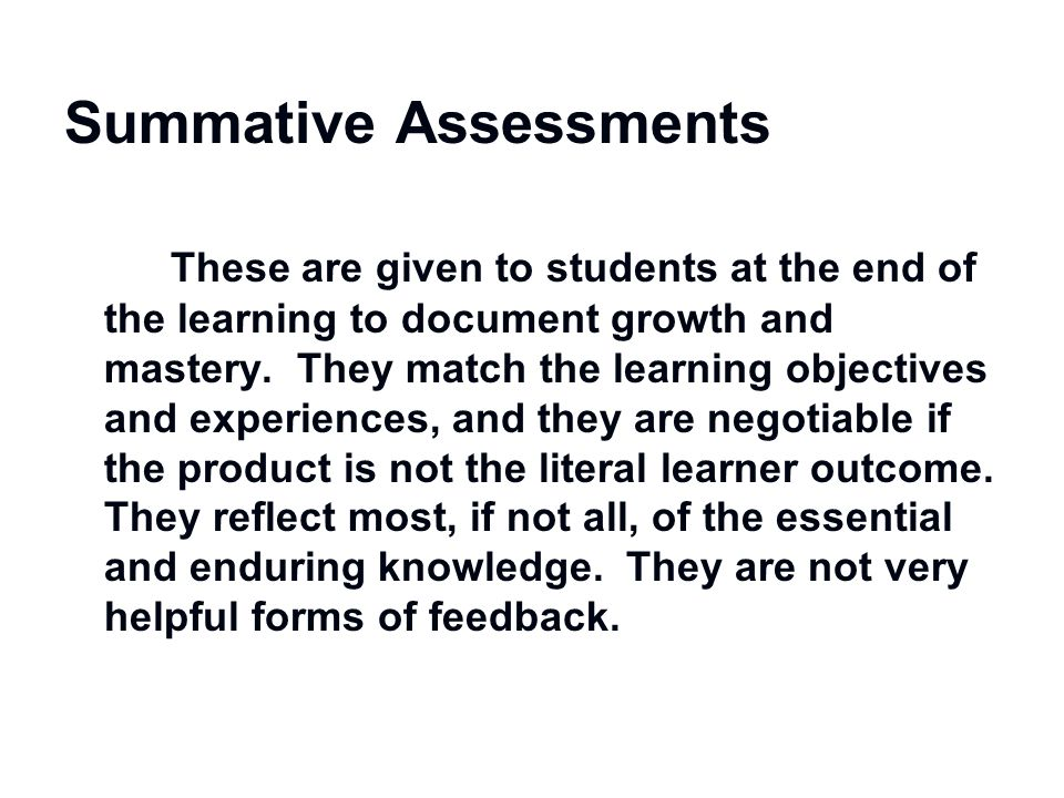 Summative Assessments These are given to students at the end of the learning to document growth and mastery. They match the learning objectives and ex