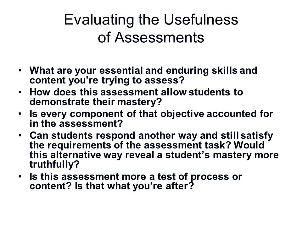 Evaluating the Usefulness of Assessments What are your essential and enduring skills and content you're trying to assess? How does this assessment all