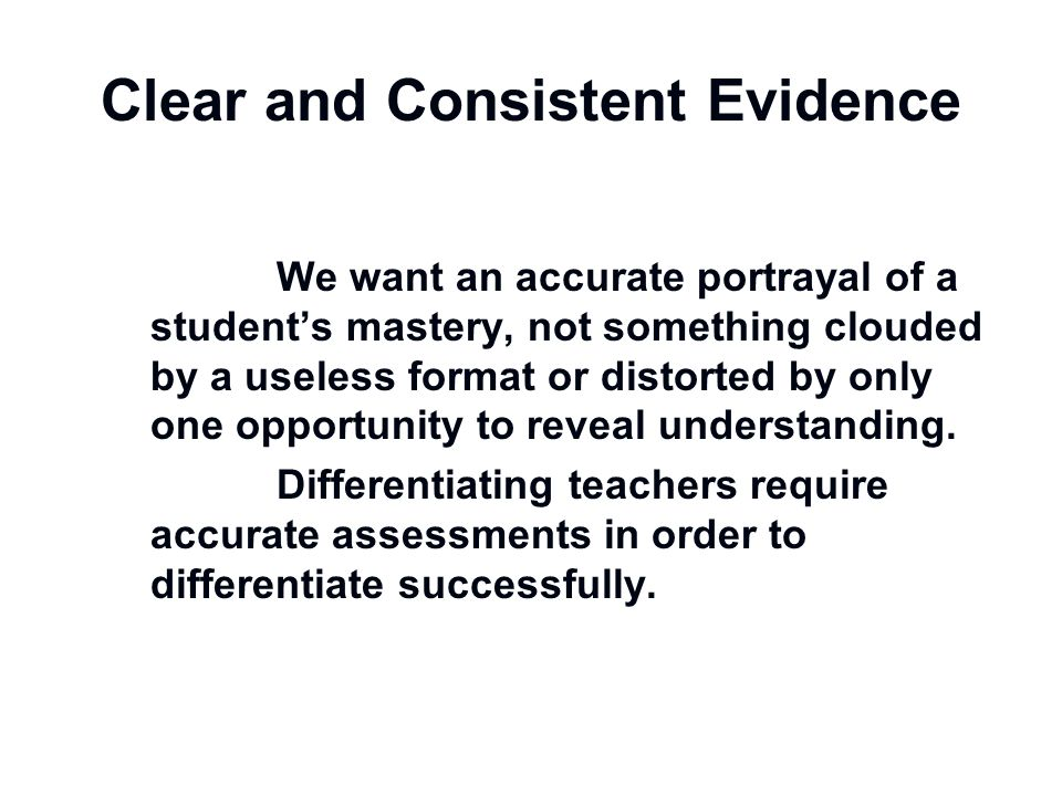 Clear and Consistent Evidence We want an accurate portrayal of a student's mastery, not something clouded by a useless format or distorted by only one