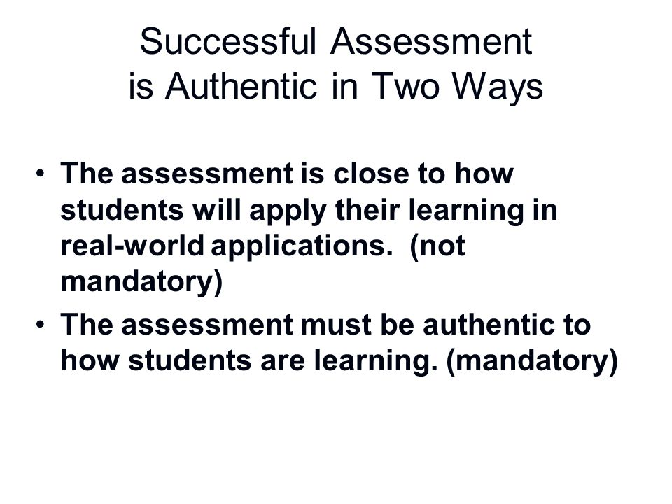 Successful Assessment is Authentic in Two Ways The assessment is close to how students will apply their learning in real-world applications. (not mand