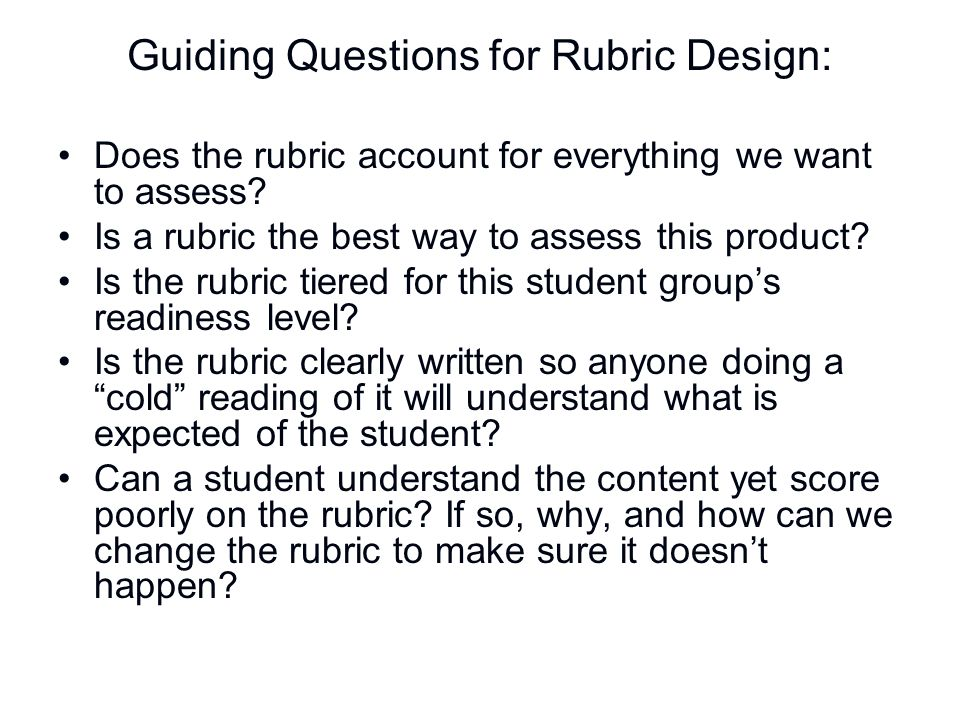 Guiding Questions for Rubric Design: Does the rubric account for everything we want to assess? Is a rubric the best way to assess this product? Is the