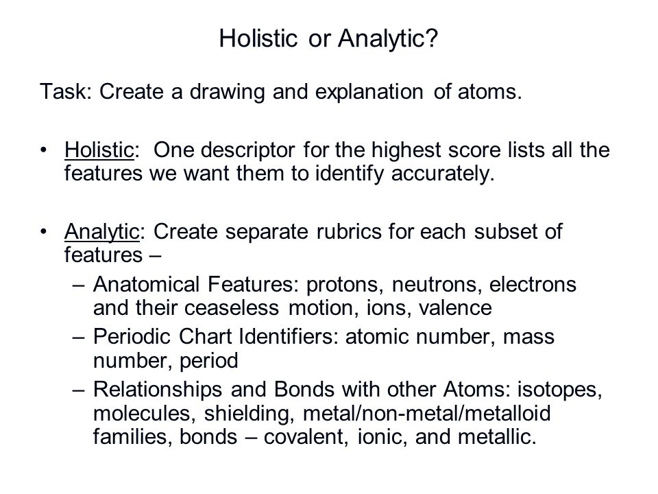 Holistic or Analytic? Task: Create a drawing and explanation of atoms. Holistic: One descriptor for the highest score lists all the features we want t