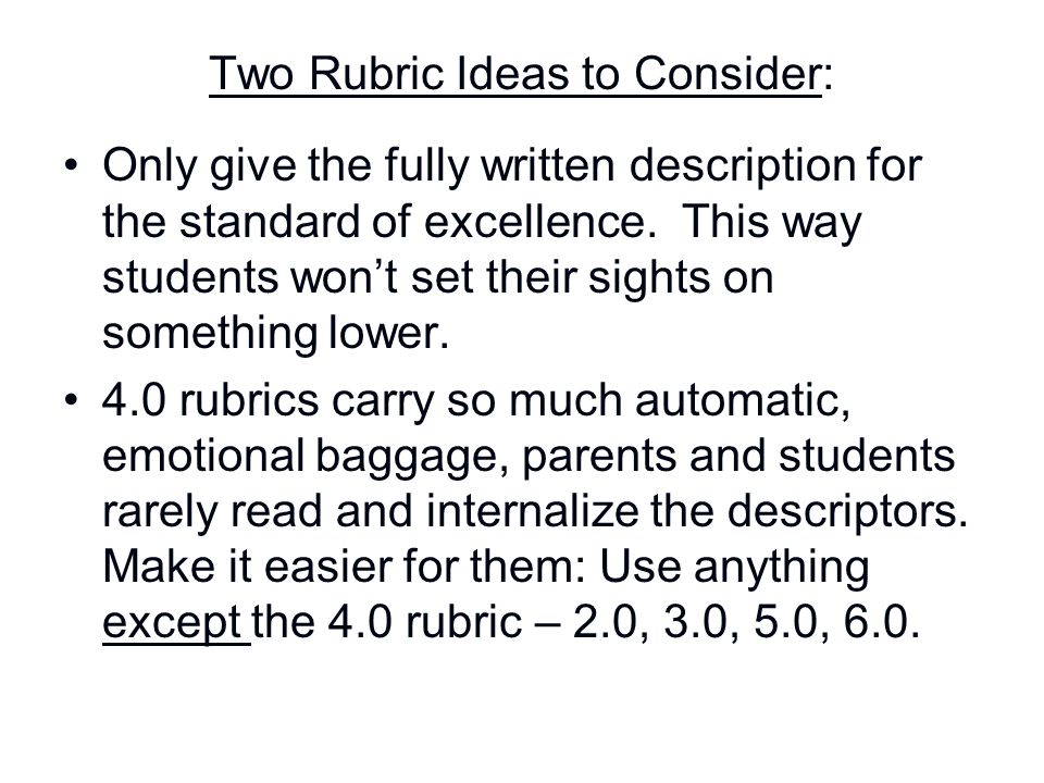 Two Rubric Ideas to Consider: Only give the fully written description for the standard of excellence. This way students won't set their sights on some