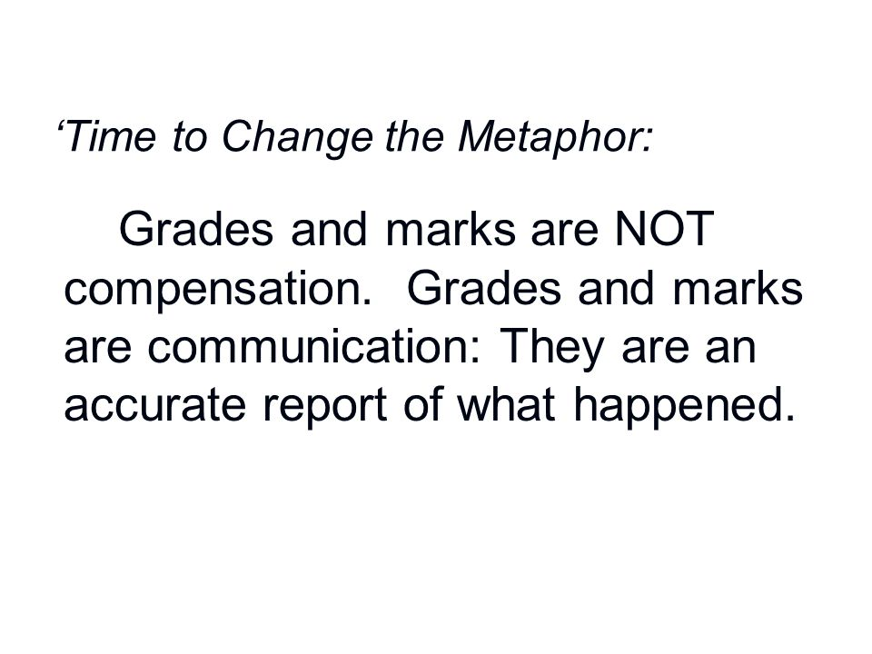 'Time to Change the Metaphor: Grades and marks are NOT compensation. Grades and marks are communication: They are an accurate report of what happened.