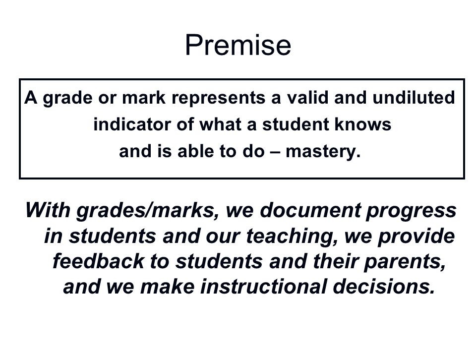 Premise A grade or mark represents a valid and undiluted indicator of what a student knows and is able to do – mastery. With grades/marks, we document