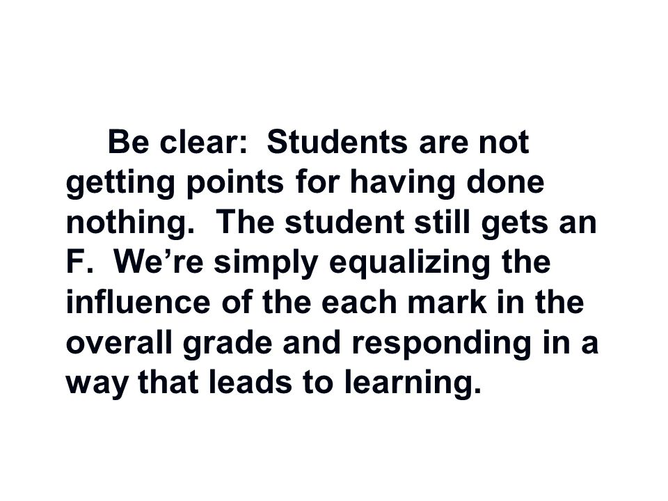 Be clear: Students are not getting points for having done nothing. The student still gets an F. We're simply equalizing the influence of the each mark