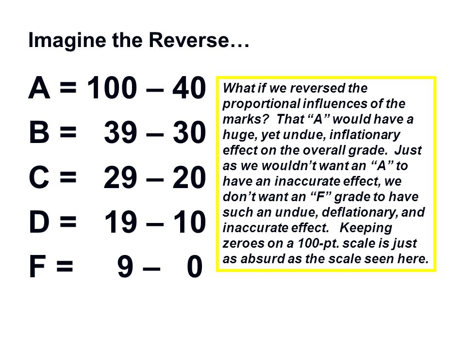 """Imagine the Reverse… A = 100 – 40 B = 39 – 30 C = 29 – 20 D = 19 – 10 F = 9 – 0 What if we reversed the proportional influences of the marks? That """"A"""""""