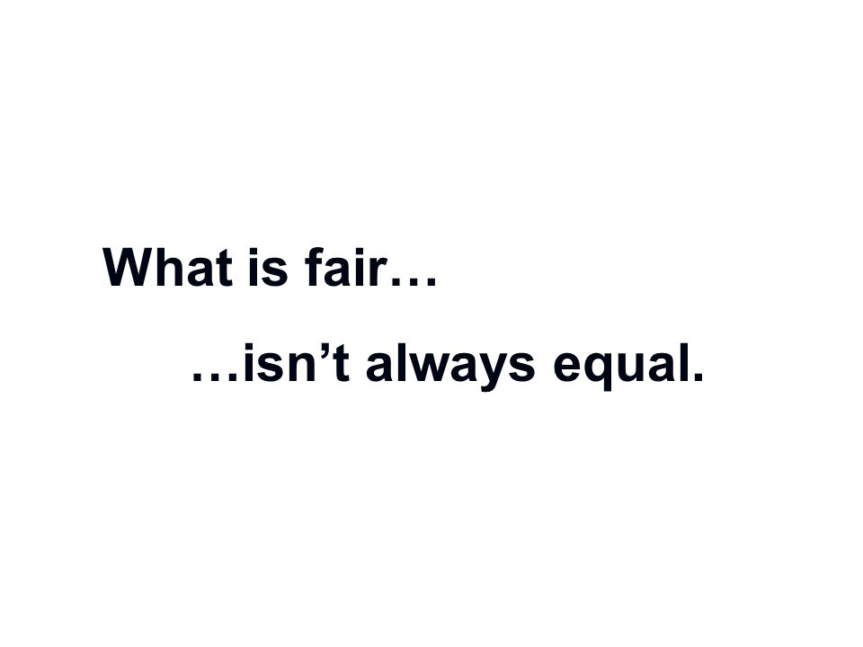 What is fair… …isn't always equal.