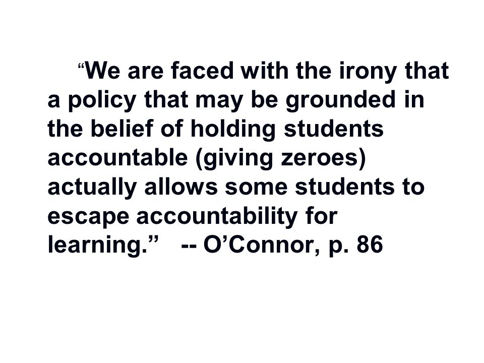 """"""" We are faced with the irony that a policy that may be grounded in the belief of holding students accountable (giving zeroes) actually allows some st"""