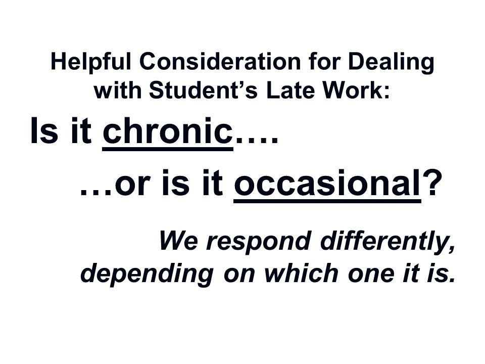 Helpful Consideration for Dealing with Student's Late Work: Is it chronic…. …or is it occasional? We respond differently, depending on which one it is