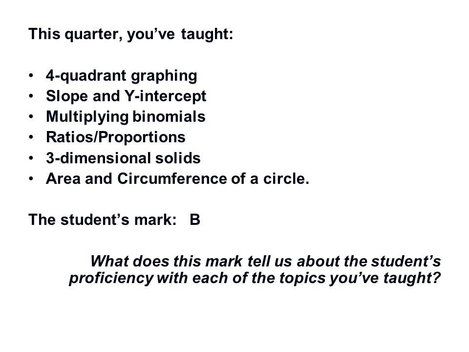 This quarter, you've taught: 4-quadrant graphing Slope and Y-intercept Multiplying binomials Ratios/Proportions 3-dimensional solids Area and Circumfe