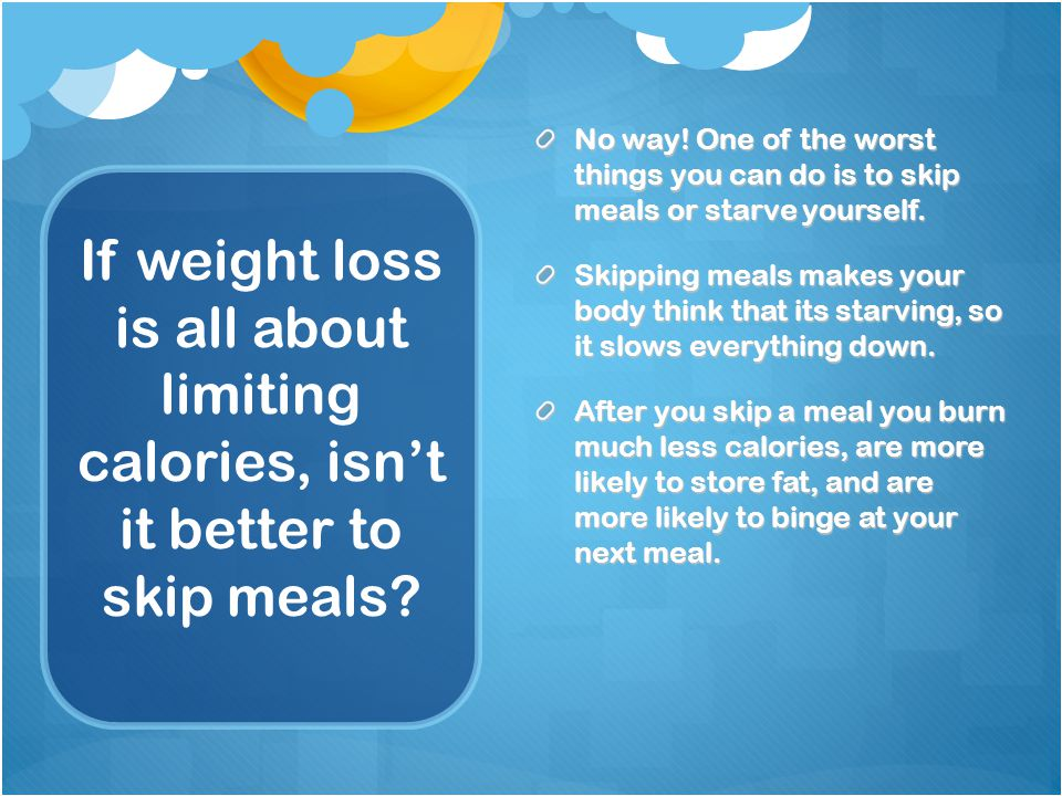 If weight loss is all about limiting calories, isn't it better to skip meals.