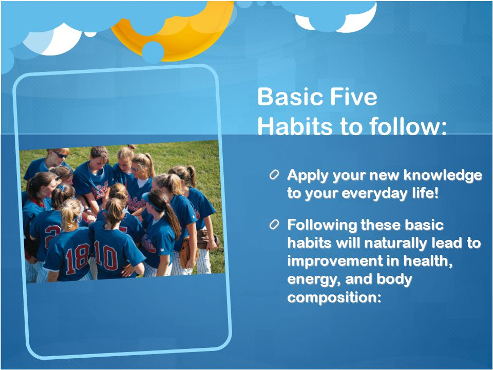 Basic Five Habits to follow: Apply your new knowledge to your everyday life.