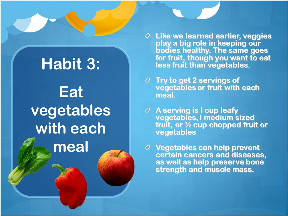 Habit 3: Like we learned earlier, veggies play a big role in keeping our bodies healthy.
