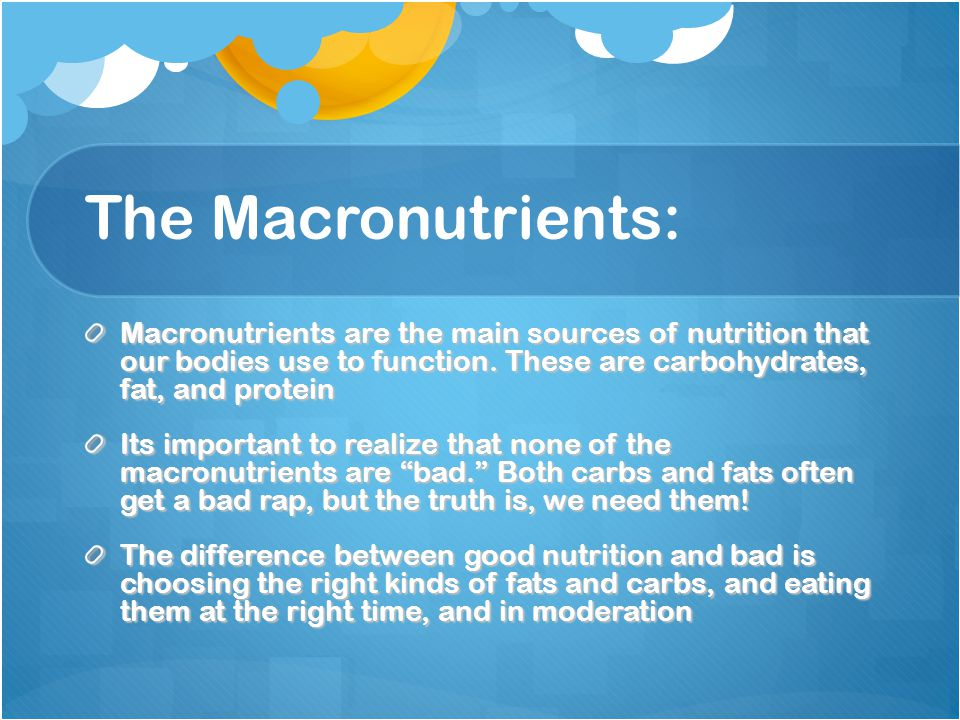The Macronutrients: Macronutrients are the main sources of nutrition that our bodies use to function.