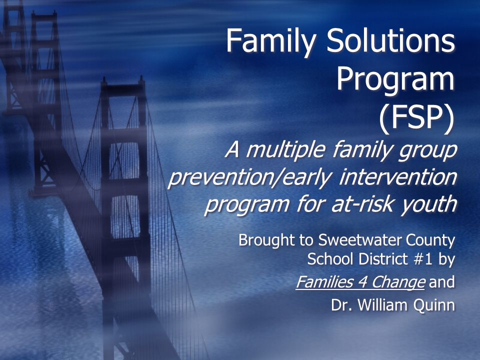 Family Solutions Program (FSP) A multiple family group prevention/early intervention program for at-risk youth Brought to Sweetwater County School District #1 by Families 4 Change and Dr.