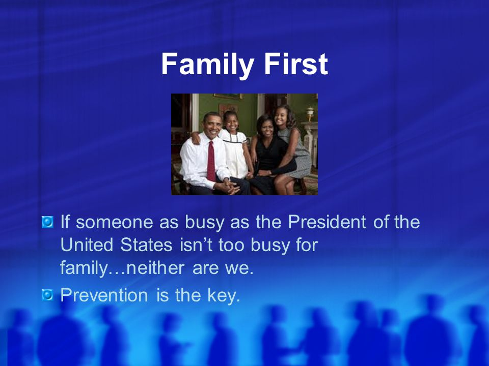 Family First If someone as busy as the President of the United States isn't too busy for family…neither are we.