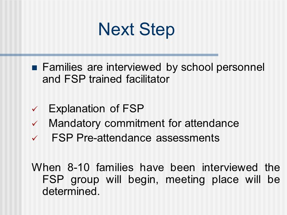 Next Step Families are interviewed by school personnel and FSP trained facilitator Explanation of FSP Mandatory commitment for attendance FSP Pre-attendance assessments When 8-10 families have been interviewed the FSP group will begin, meeting place will be determined.