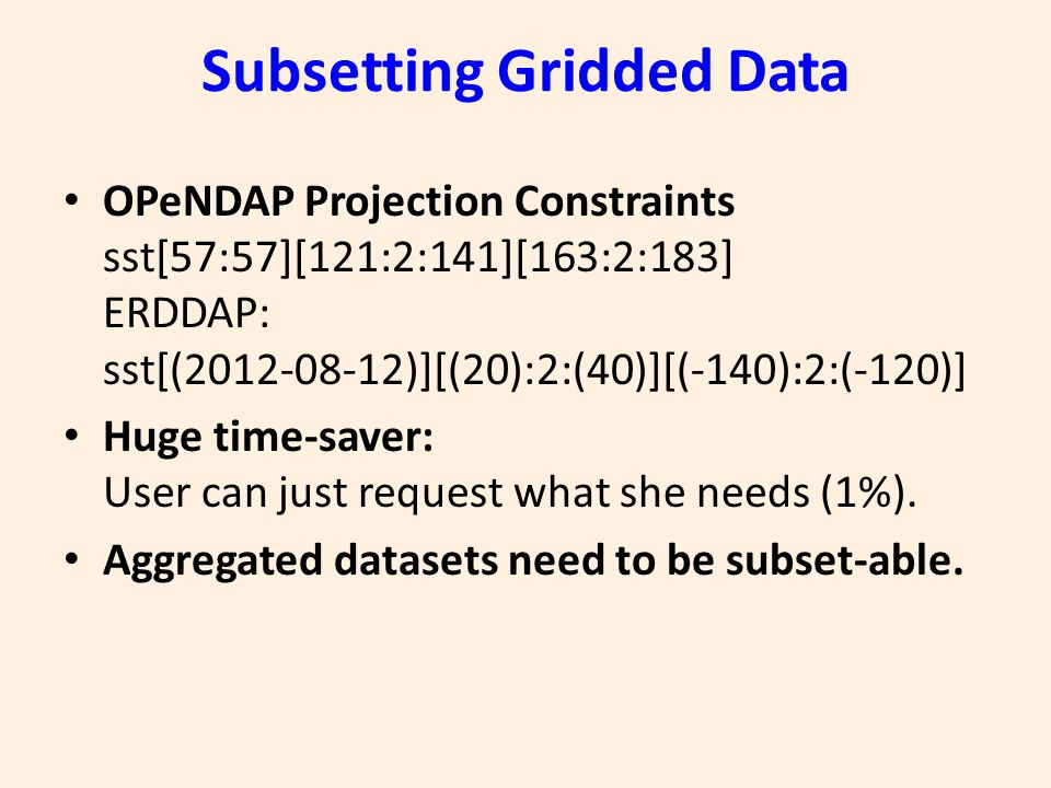Subsetting Gridded Data OPeNDAP Projection Constraints sst[57:57][121:2:141][163:2:183] ERDDAP: sst[(2012-08-12)][(20):2:(40)][(-140):2:(-120)] Huge time-saver: User can just request what she needs (1%).