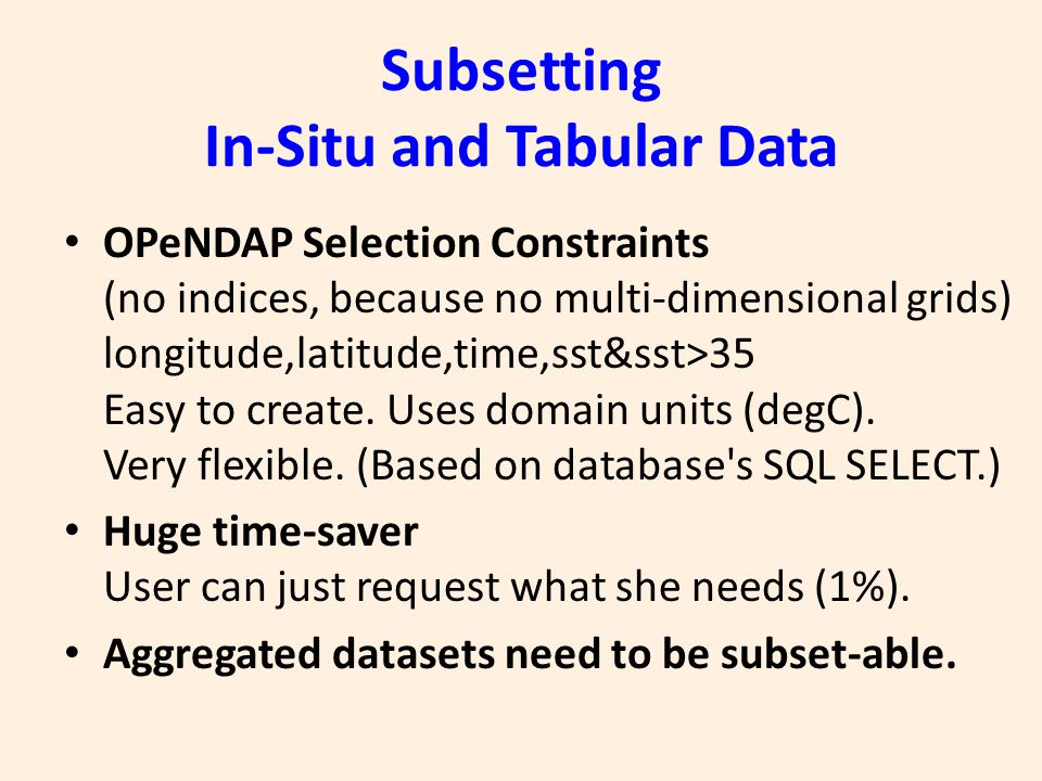 Subsetting In-Situ and Tabular Data OPeNDAP Selection Constraints (no indices, because no multi-dimensional grids) longitude,latitude,time,sst&sst>35 Easy to create.