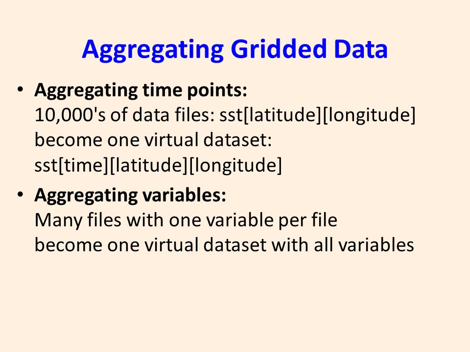 Aggregating Gridded Data Aggregating time points: 10,000 s of data files: sst[latitude][longitude] become one virtual dataset: sst[time][latitude][longitude] Aggregating variables: Many files with one variable per file become one virtual dataset with all variables