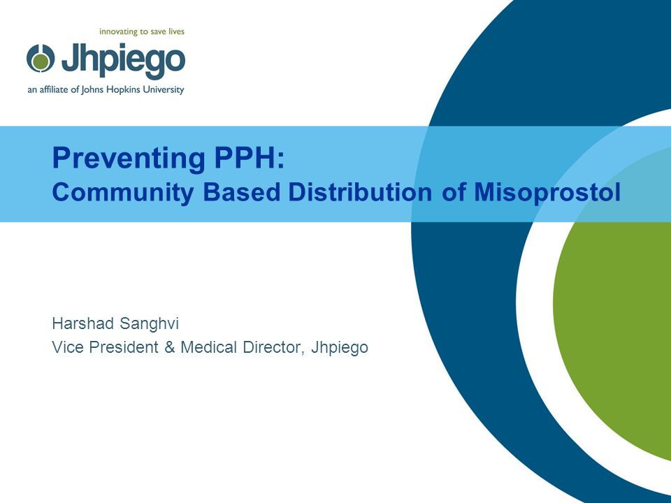 Preventing PPH: Community Based Distribution of Misoprostol Harshad Sanghvi Vice President & Medical Director, Jhpiego