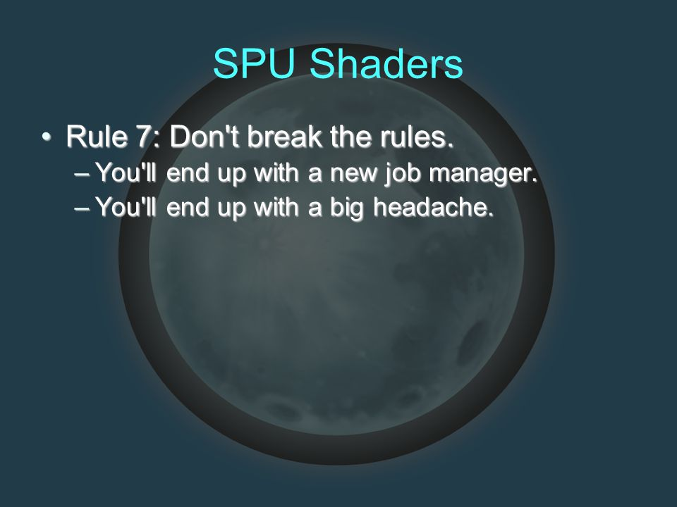 SPU Shaders Rule 7: Don't break the rules.Rule 7: Don't break the rules. –You'll end up with a new job manager. –You'll end up with a big headache.
