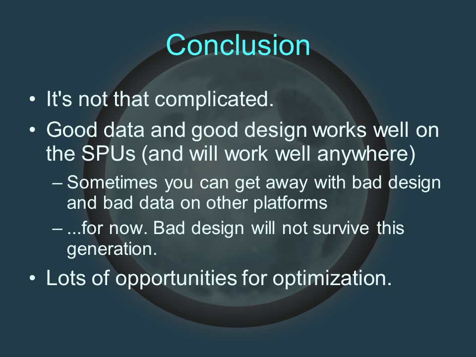 Conclusion It's not that complicated. Good data and good design works well on the SPUs (and will work well anywhere) –Sometimes you can get away with