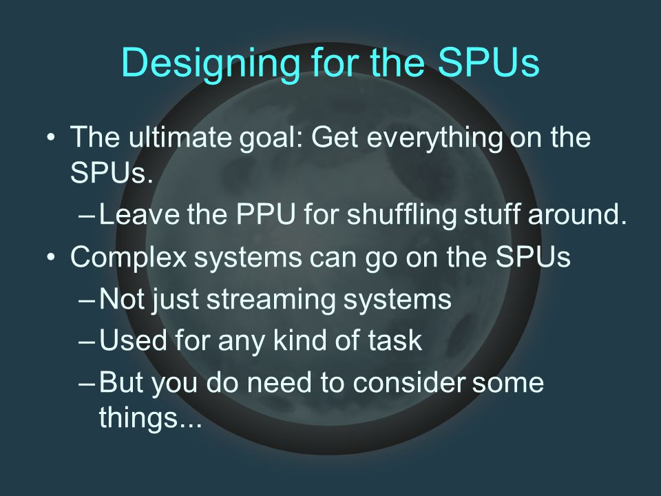 Designing for the SPUs The ultimate goal: Get everything on the SPUs.