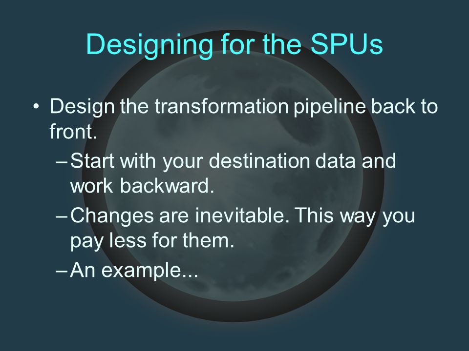Designing for the SPUs Design the transformation pipeline back to front. –Start with your destination data and work backward. –Changes are inevitable.