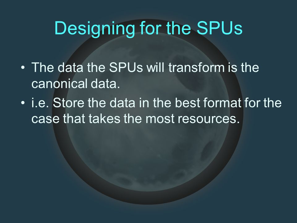Designing for the SPUs The data the SPUs will transform is the canonical data. i.e. Store the data in the best format for the case that takes the most