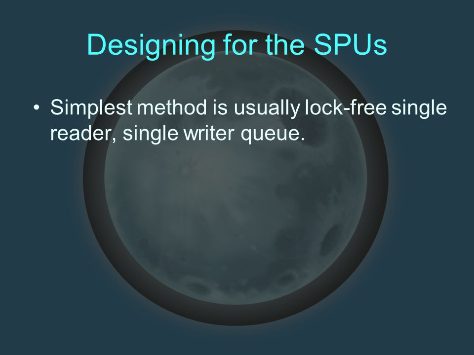 Designing for the SPUs Simplest method is usually lock-free single reader, single writer queue.