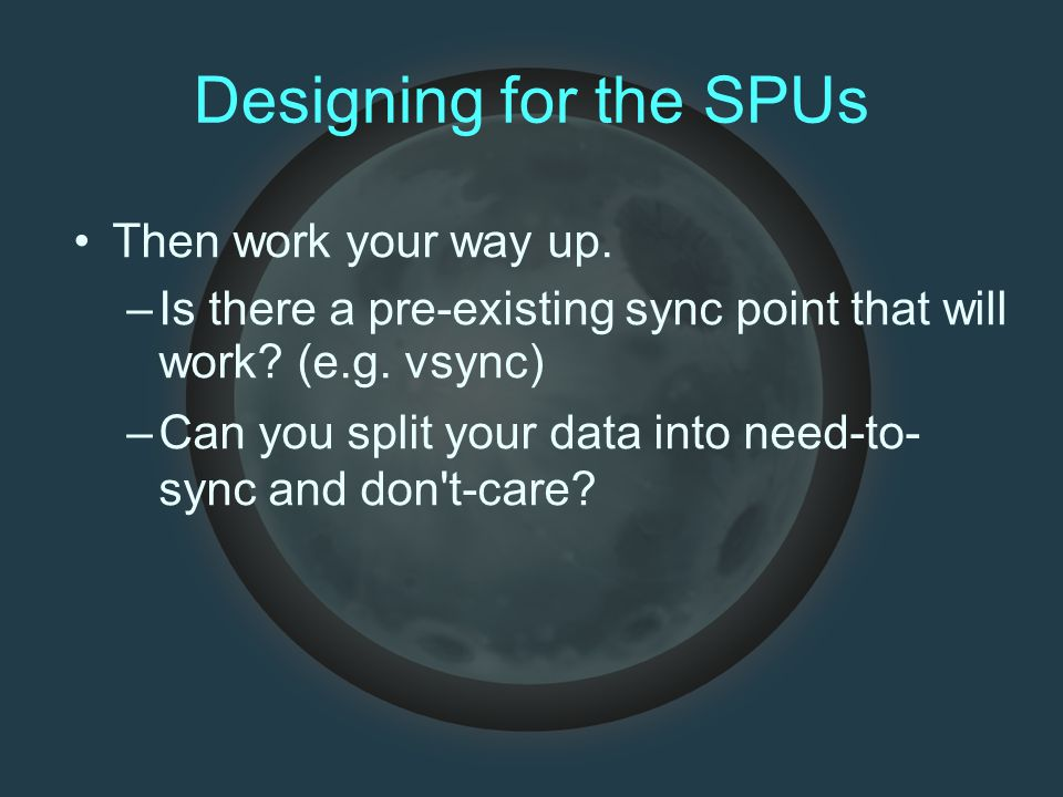 Designing for the SPUs Then work your way up. –Is there a pre-existing sync point that will work? (e.g. vsync) –Can you split your data into need-to-