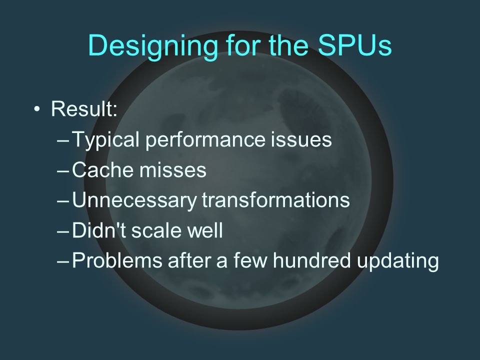 Designing for the SPUs Result: –Typical performance issues –Cache misses –Unnecessary transformations –Didn t scale well –Problems after a few hundred updating