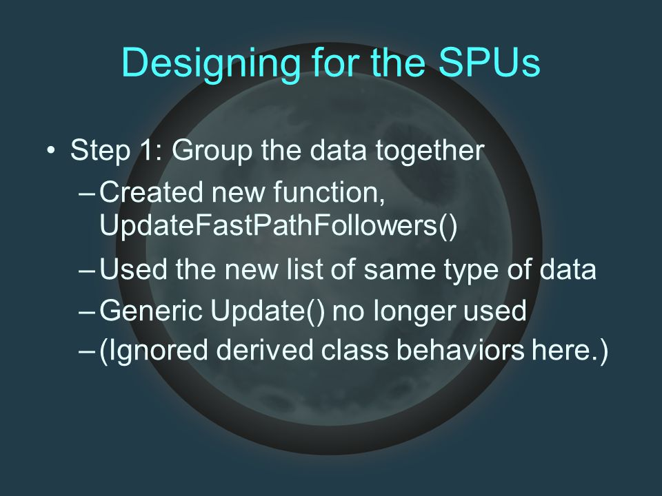 Designing for the SPUs Step 1: Group the data together –Created new function, UpdateFastPathFollowers()‏ –Used the new list of same type of data –Generic Update() no longer used –(Ignored derived class behaviors here.)‏