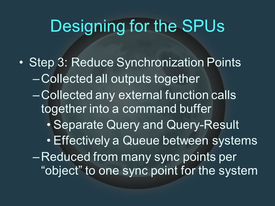 Designing for the SPUs Step 3: Reduce Synchronization Points –Collected all outputs together –Collected any external function calls together into a command buffer Separate Query and Query-Result Effectively a Queue between systems –Reduced from many sync points per object to one sync point for the system