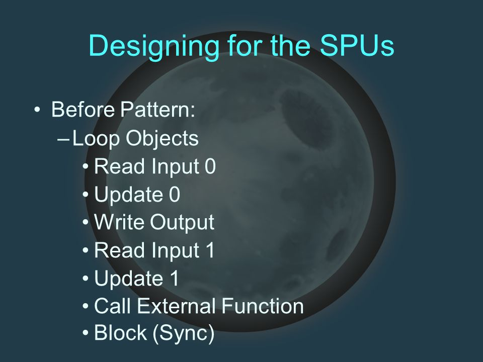 Designing for the SPUs Before Pattern: –Loop Objects Read Input 0 Update 0 Write Output Read Input 1 Update 1 Call External Function Block (Sync)
