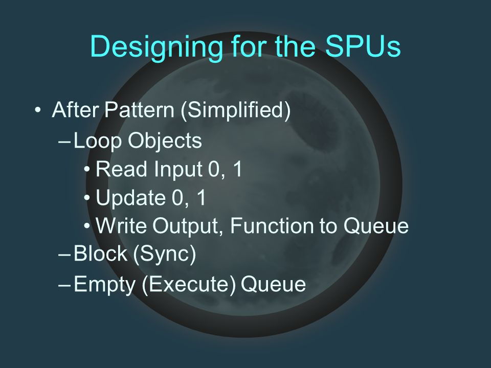 Designing for the SPUs After Pattern (Simplified) –Loop Objects Read Input 0, 1 Update 0, 1 Write Output, Function to Queue –Block (Sync) –Empty (Ex