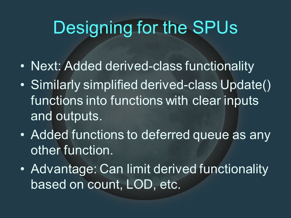Designing for the SPUs Next: Added derived-class functionality Similarly simplified derived-class Update() functions into functions with clear inputs