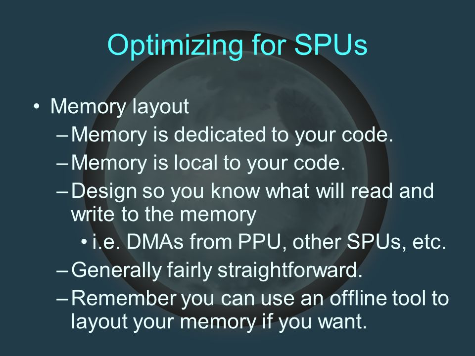 Optimizing for SPUs Memory layout –Memory is dedicated to your code.