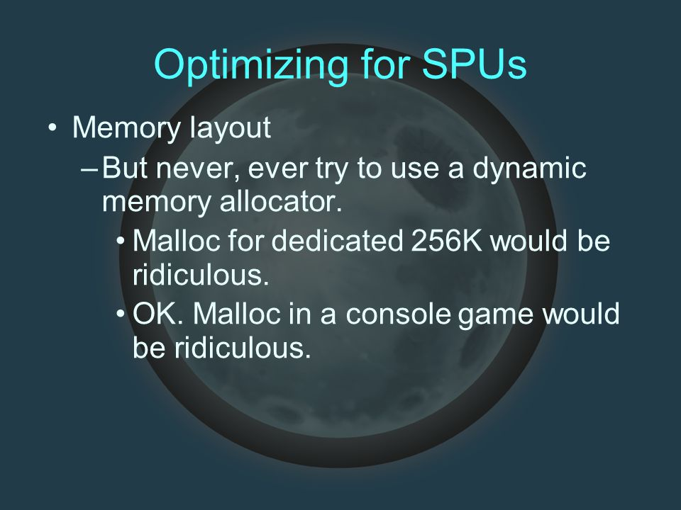 Optimizing for SPUs Memory layout –But never, ever try to use a dynamic memory allocator.