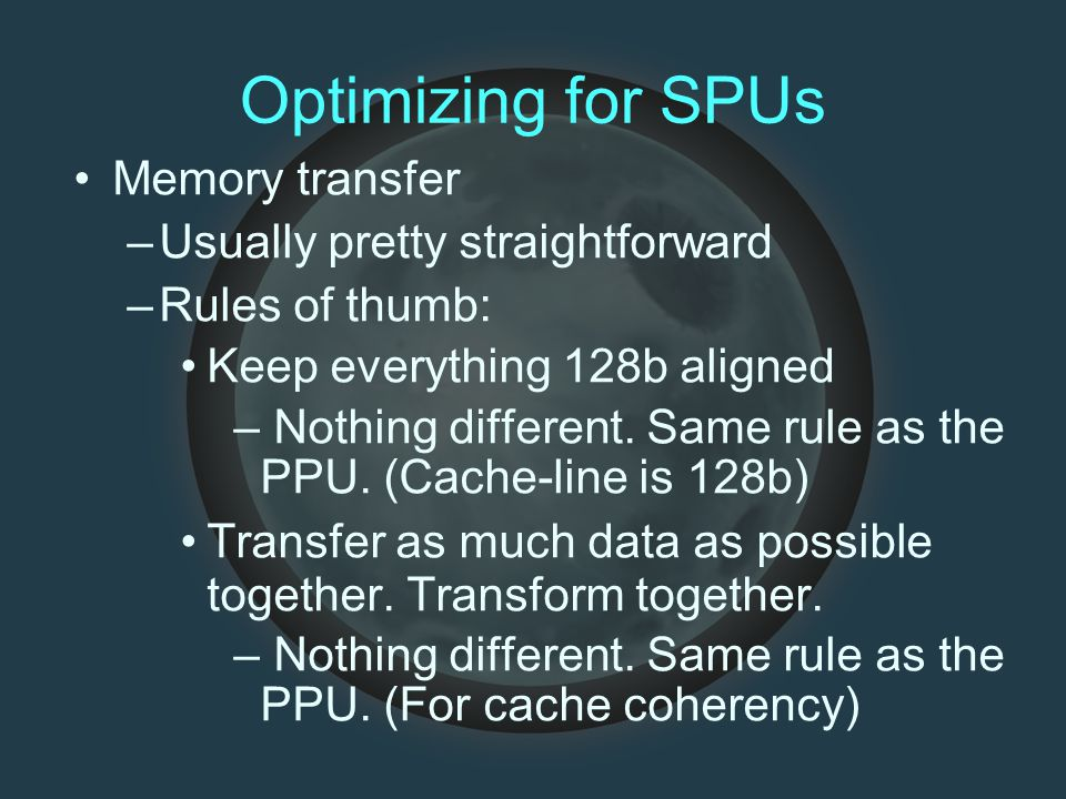 Optimizing for SPUs Memory transfer –Usually pretty straightforward –Rules of thumb: Keep everything 128b aligned – Nothing different.