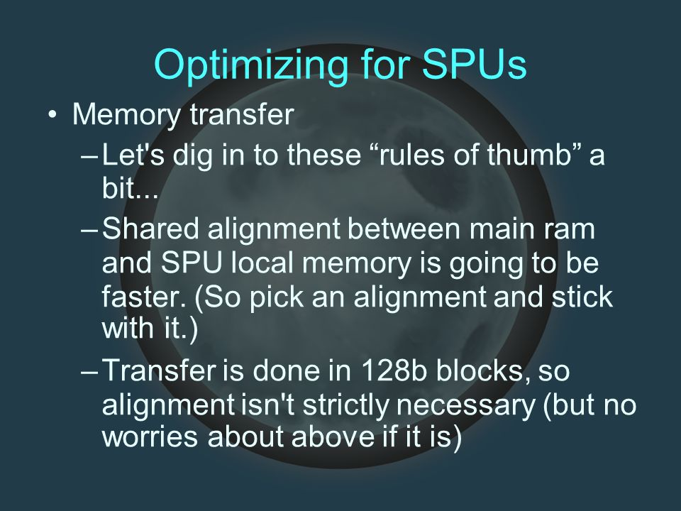 """Optimizing for SPUs Memory transfer –Let's dig in to these """"rules of thumb"""" a bit... –Shared alignment between main ram and SPU local memory is going"""