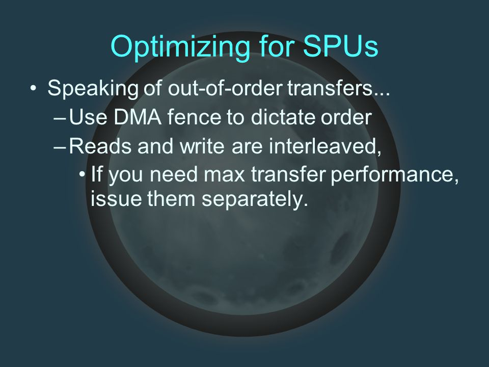 Optimizing for SPUs Speaking of out-of-order transfers... –Use DMA fence to dictate order –Reads and write are interleaved, If you need max transfer p