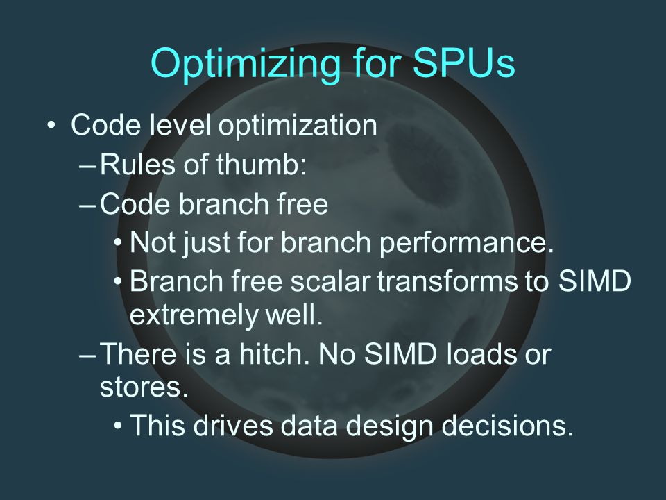Optimizing for SPUs Code level optimization –Rules of thumb: –Code branch free Not just for branch performance.