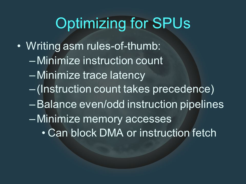 Optimizing for SPUs Writing asm rules-of-thumb: –Minimize instruction count –Minimize trace latency –(Instruction count takes precedence) –Balance ev