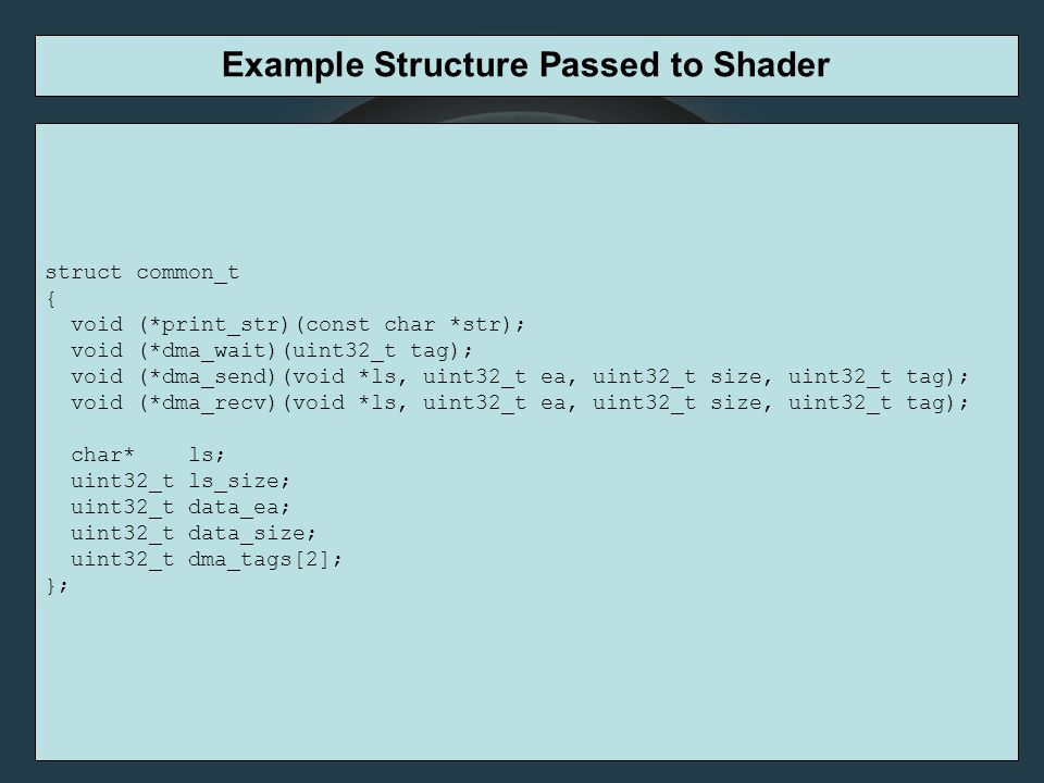 Example Structure Passed to Shader struct common_t { void (*print_str)(const char *str); void (*dma_wait)(uint32_t tag); void (*dma_send)(void *ls, uint32_t ea, uint32_t size, uint32_t tag); void (*dma_recv)(void *ls, uint32_t ea, uint32_t size, uint32_t tag); char* ls; uint32_t ls_size; uint32_t data_ea; uint32_t data_size; uint32_t dma_tags[2]; };